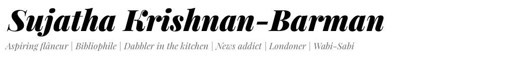Sujatha Krishnan-Barman - Aspiring flâneur | Bibliophile | Compulsive news addict | Dabbler in the kitchen | Londoner | Wabi-Sabi